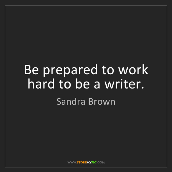 Sandra Brown: Be prepared to work hard to be a writer.