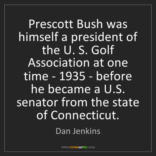Dan Jenkins: Prescott Bush was himself a president of the U. S. Golf...