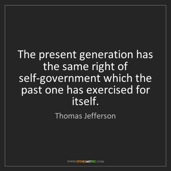 Thomas Jefferson: The present generation has the same right of self-government...