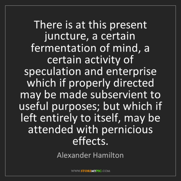 Alexander Hamilton: There is at this present juncture, a certain fermentation...