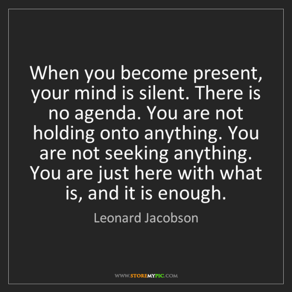 Leonard Jacobson: When you become present, your mind is silent. There is...
