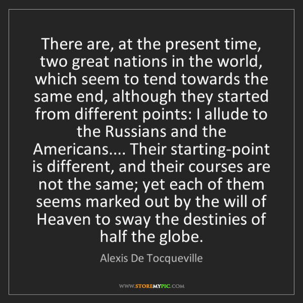 Alexis De Tocqueville: There are, at the present time, two great nations in...