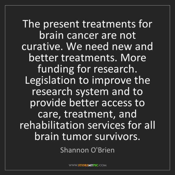 Shannon O'Brien: The present treatments for brain cancer are not curative....