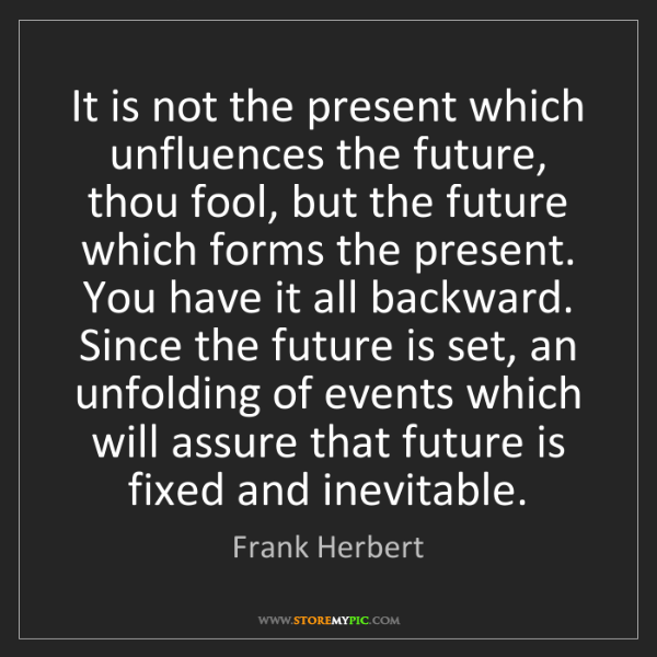 Frank Herbert: It is not the present which unfluences the future, thou...