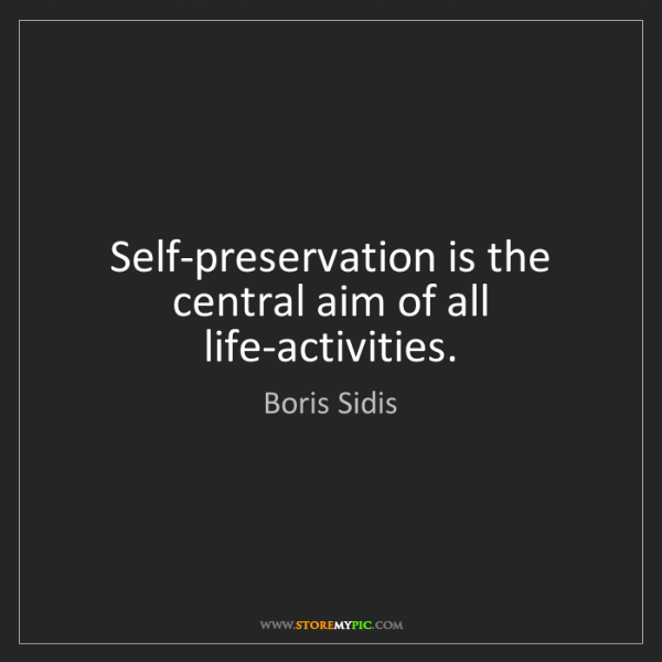 Boris Sidis: Self-preservation is the central aim of all life-activities.