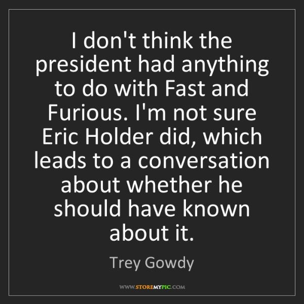 Trey Gowdy: I don't think the president had anything to do with Fast...