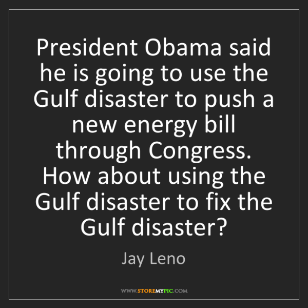 Jay Leno: President Obama said he is going to use the Gulf disaster...