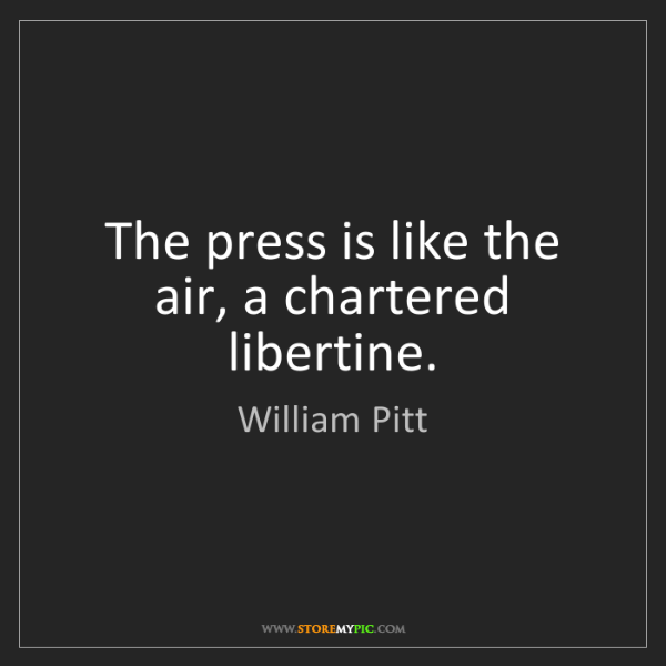 William Pitt: The press is like the air, a chartered libertine.