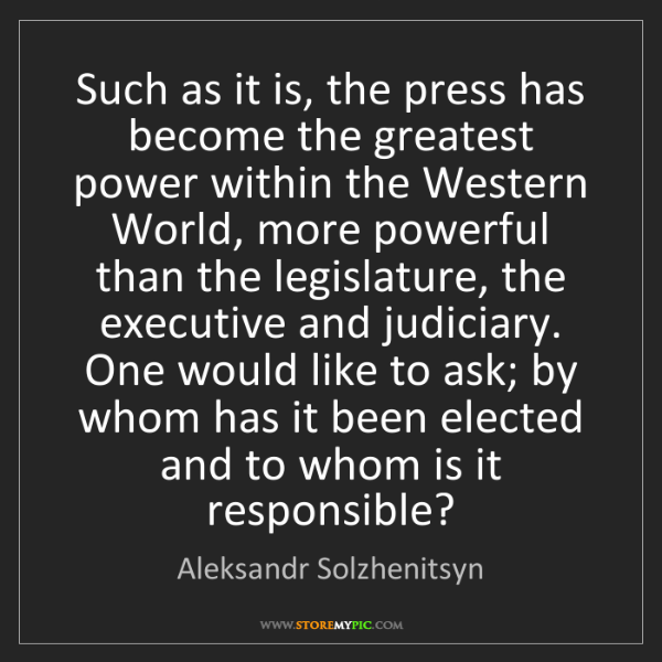 Aleksandr Solzhenitsyn: Such as it is, the press has become the greatest power...