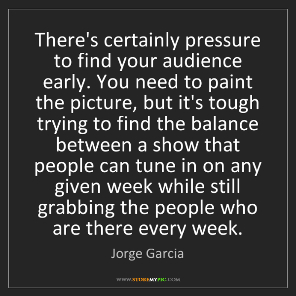 Jorge Garcia: There's certainly pressure to find your audience early....
