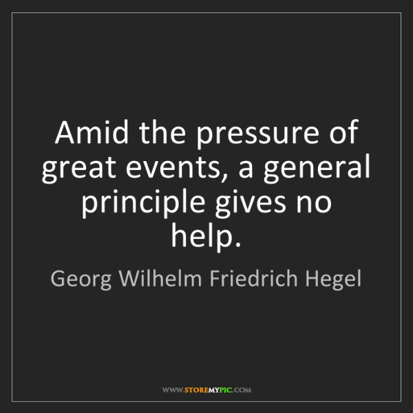 Georg Wilhelm Friedrich Hegel: Amid the pressure of great events, a general principle...