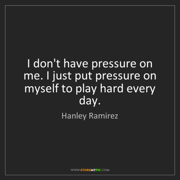 Hanley Ramirez: I don't have pressure on me. I just put pressure on myself...