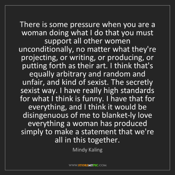 Mindy Kaling: There is some pressure when you are a woman doing what...