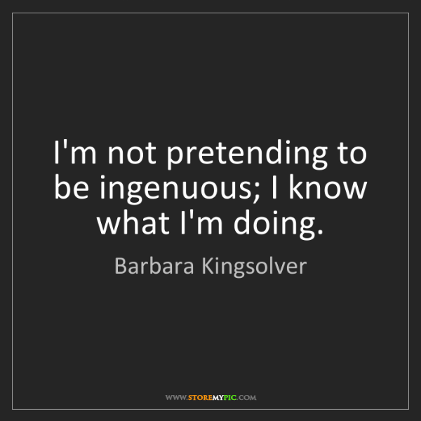 Barbara Kingsolver: I'm not pretending to be ingenuous; I know what I'm doing.