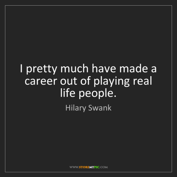 Hilary Swank: I pretty much have made a career out of playing real...