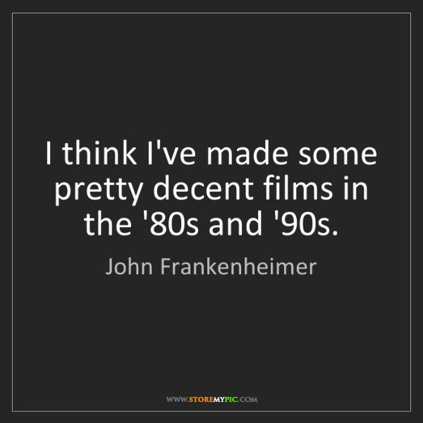 John Frankenheimer: I think I've made some pretty decent films in the '80s...