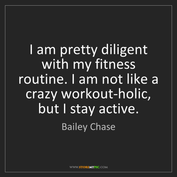 Bailey Chase: I am pretty diligent with my fitness routine. I am not...