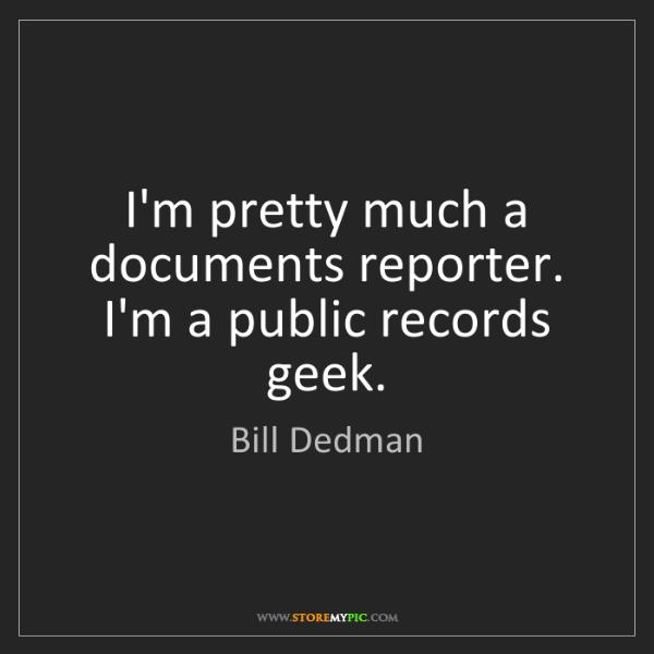 Bill Dedman: I'm pretty much a documents reporter. I'm a public records...