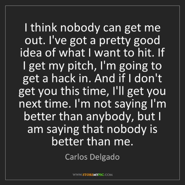 Carlos Delgado: I think nobody can get me out. I've got a pretty good...