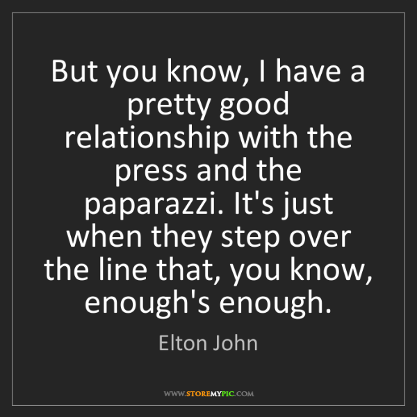 Elton John: But you know, I have a pretty good relationship with...