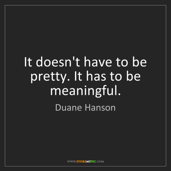 Duane Hanson: It doesn't have to be pretty. It has to be meaningful.