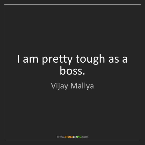Vijay Mallya: I am pretty tough as a boss.