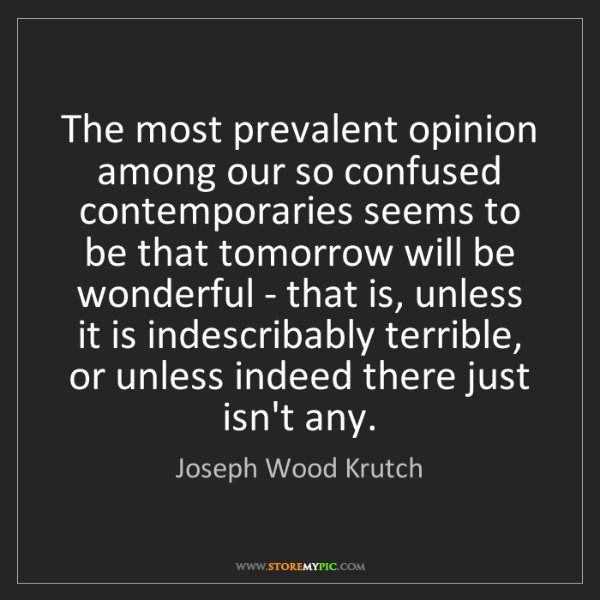 Joseph Wood Krutch: The most prevalent opinion among our so confused contemporaries...