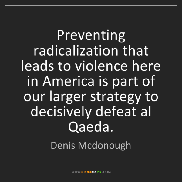 Denis Mcdonough: Preventing radicalization that leads to violence here...