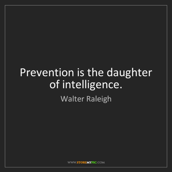 Walter Raleigh: Prevention is the daughter of intelligence.