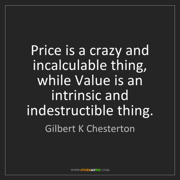Gilbert K Chesterton: Price is a crazy and incalculable thing, while Value...