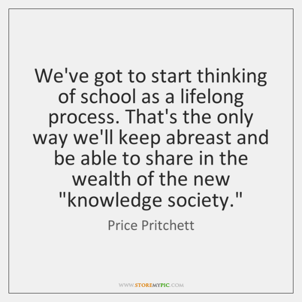 We've got to start thinking of school as a lifelong process. That's ...