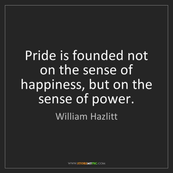 William Hazlitt: Pride is founded not on the sense of happiness, but on...