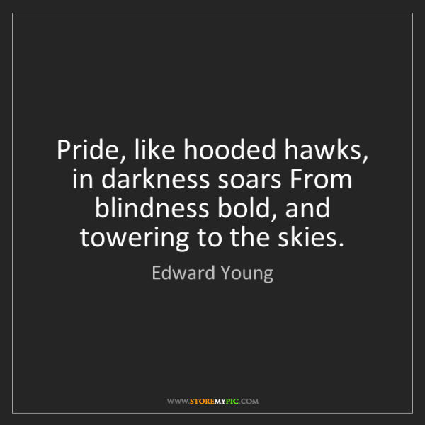 Edward Young: Pride, like hooded hawks, in darkness soars From blindness...