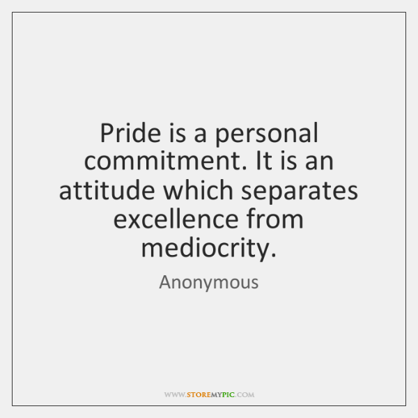 Pride is a personal commitment. It is an attitude which separates excellence ...