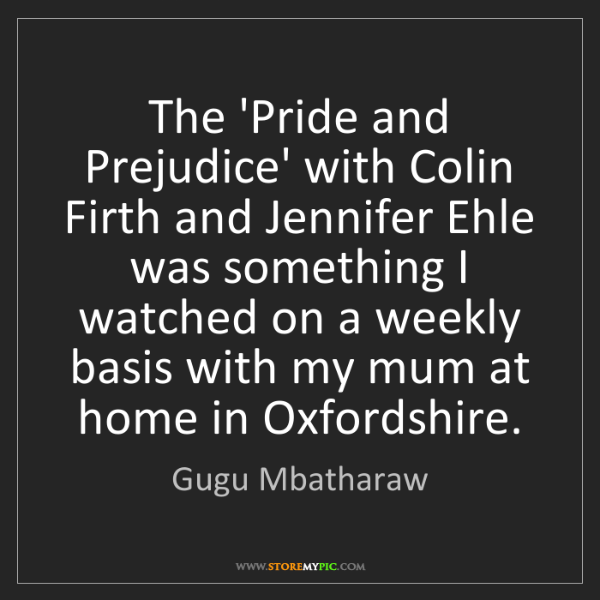 Gugu Mbatharaw: The 'Pride and Prejudice' with Colin Firth and Jennifer...