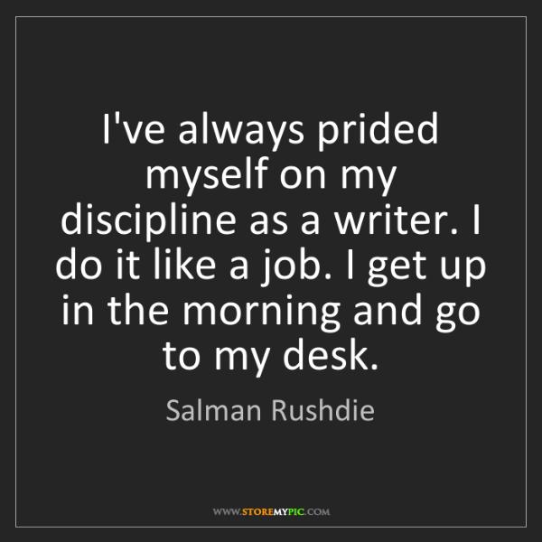 Salman Rushdie: I've always prided myself on my discipline as a writer....