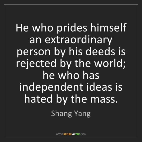 Shang Yang: He who prides himself an extraordinary person by his...