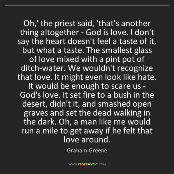 Graham Greene: Oh,' the priest said, 'that's another thing altogether...