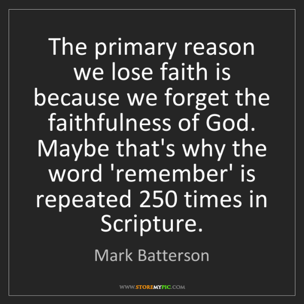 Mark Batterson: The primary reason we lose faith is because we forget...