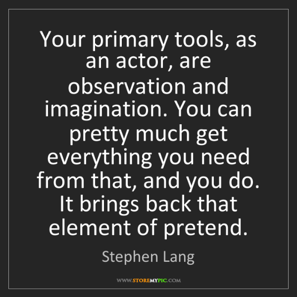 Stephen Lang: Your primary tools, as an actor, are observation and...