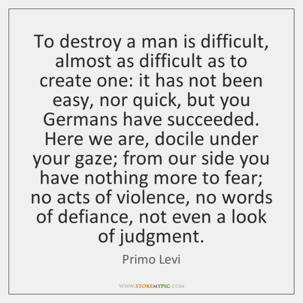 To destroy a man is difficult, almost as difficult as to create ...