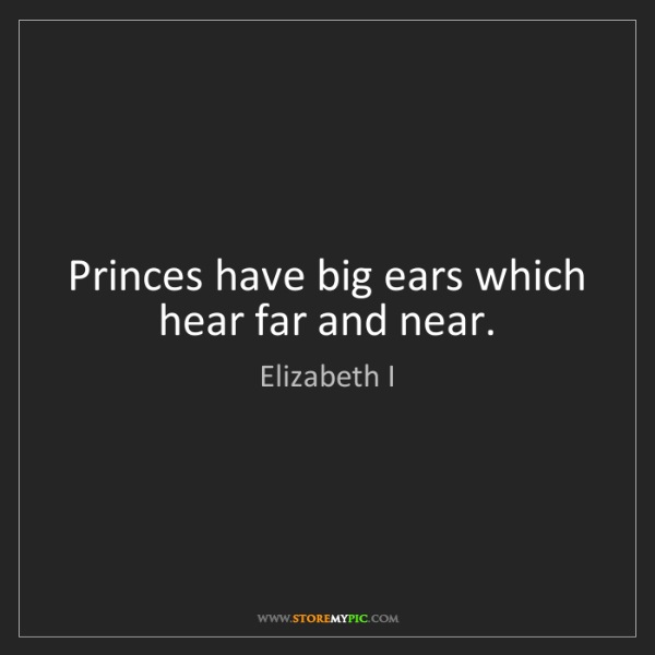 Elizabeth I: Princes have big ears which hear far and near.