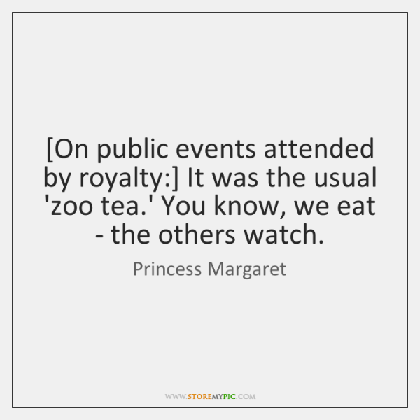 [On public events attended by royalty:] It was the usual 'zoo tea....