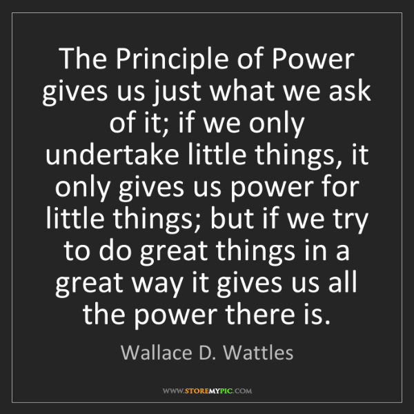 Wallace D. Wattles: The Principle of Power gives us just what we ask of it;...