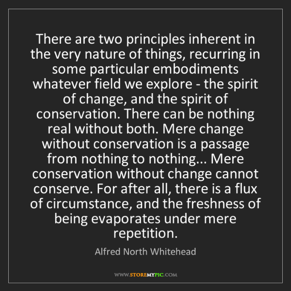 Alfred North Whitehead: There are two principles inherent in the very nature...