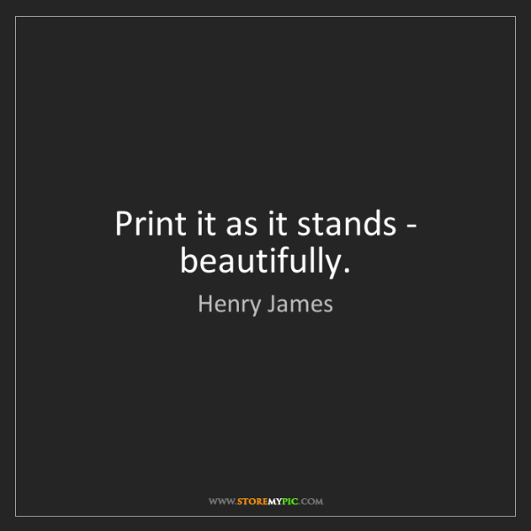 Henry James: Print it as it stands - beautifully.
