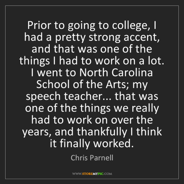 Chris Parnell: Prior to going to college, I had a pretty strong accent,...