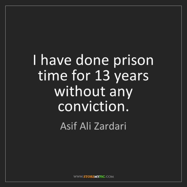 Asif Ali Zardari: I have done prison time for 13 years without any conviction.