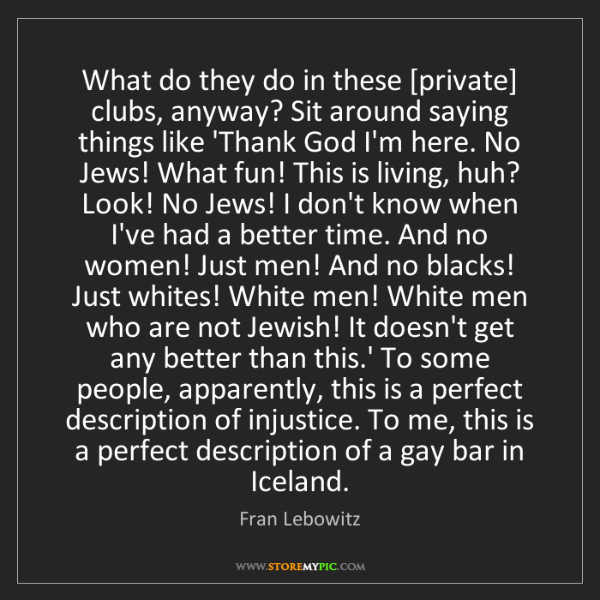 Fran Lebowitz: What do they do in these [private] clubs, anyway? Sit...