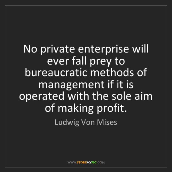 Ludwig Von Mises: No private enterprise will ever fall prey to bureaucratic...